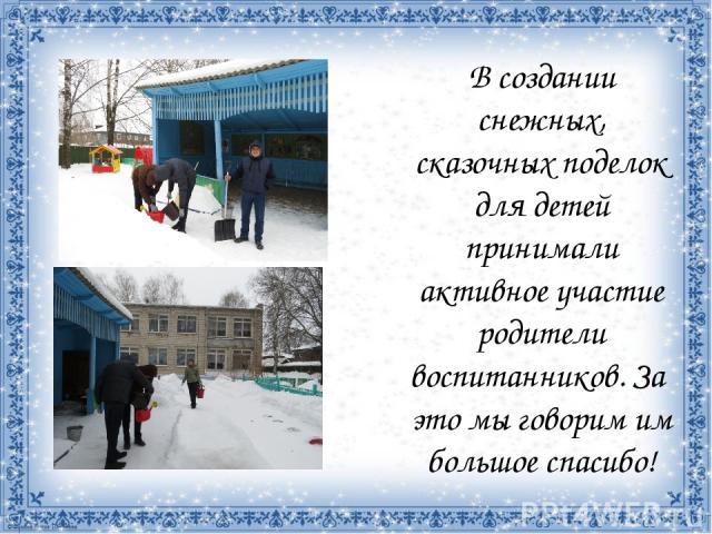 В создании снежных, сказочных поделок для детей принимали активное участие родители воспитанников. За это мы говорим им большое спасибо!