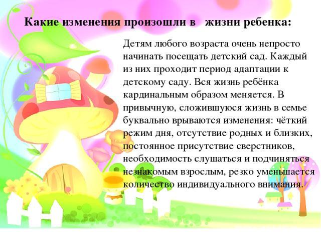 Какие изменения произошли в жизни ребенка: Детям любого возраста очень непросто начинать посещать детский сад. Каждый из них проходит период адаптации к детскому саду. Вся жизнь ребёнка кардинальным образом меняется. В привычную, сложившуюся жизнь в…