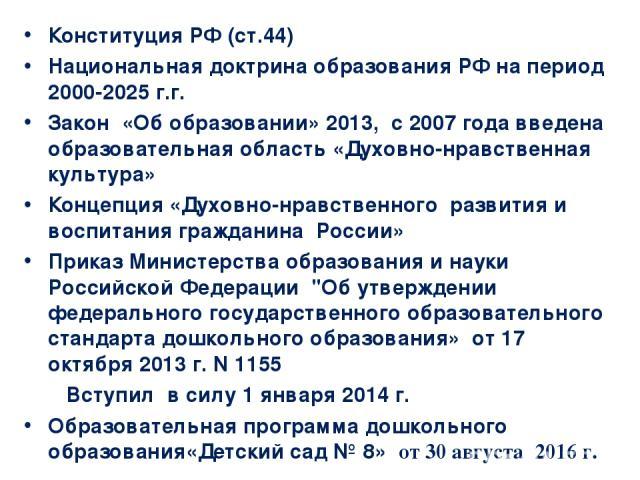 Конституция РФ (ст.44) Национальная доктрина образования РФ на период 2000-2025 г.г. Закон «Об образовании» 2013, с 2007 года введена образовательная область «Духовно-нравственная культура» Концепция «Духовно-нравственного развития и воспитания граж…