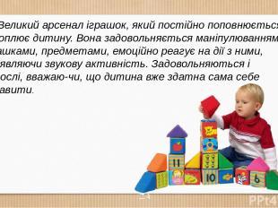Великий арсенал іграшок, який постійно поповнюється, захоплює дитину. Вона задов