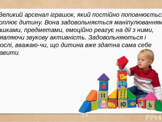 Великий арсенал іграшок, який постійно поповнюється, захоплює дитину. Вона задовольняється маніпулюванням з іграшками, предметами, емоційно реагує на дії з ними, проявляючи звукову активність. Задовольняються і дорослі, вважаю чи, що дитина вже здат…