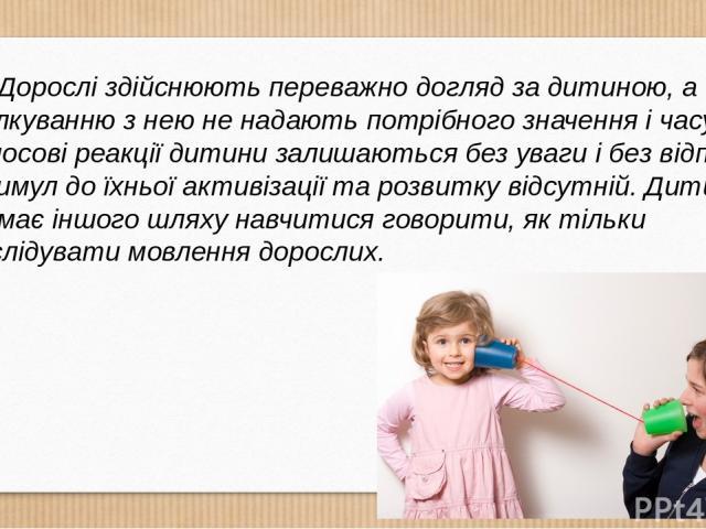 Дорослі здійснюють переважно догляд за дитиною, а спілкуванню з нею не надають потрібного значення і часу. Голосові реакції дитини залишаються без уваги і без відповіді, стимул до їхньої активізації та розвитку відсутній. Дити на не має іншого шляху…