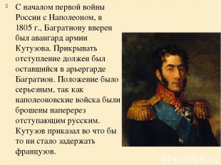 С началом первой войны России с Наполеоном, в 1805 г., Багратиону вверен был ава