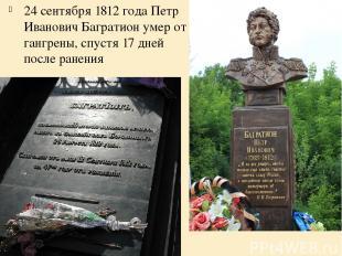 24 сентября 1812 года Петр Иванович Багратион умер от гангрены, спустя 17 дней п