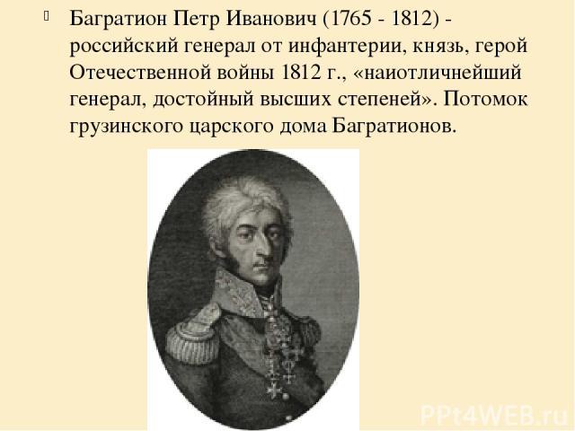 Багратион Петр Иванович (1765 - 1812) - российский генерал от инфантерии, князь, герой Отечественной войны 1812 г., «наиотличнейший генерал, достойный высших степеней». Потомок грузинского царского дома Багратионов.