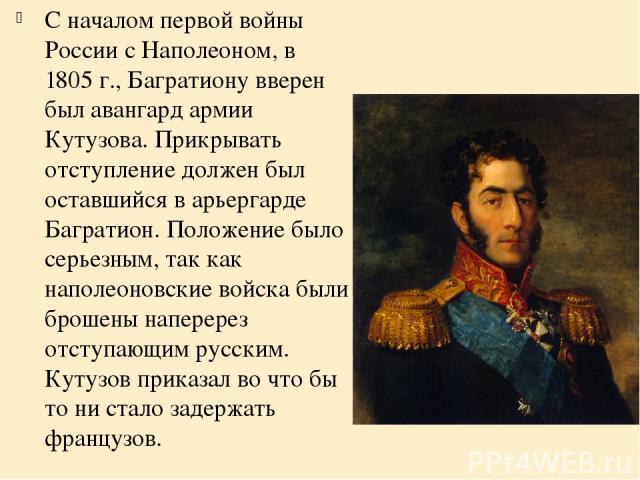 С началом первой войны России с Наполеоном, в 1805 г., Багратиону вверен был авангард армии Кутузова. Прикрывать отступление должен был оставшийся в арьергарде Багратион. Положение было серьезным, так как наполеоновские войска были брошены наперерез…