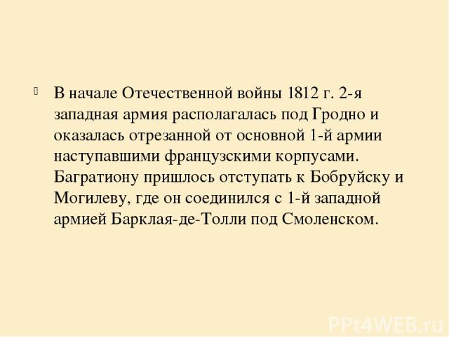 В начале Отечественной войны 1812 г. 2-я западная армия располагалась под Гродно и оказалась отрезанной от основной 1-й армии наступавшими французскими корпусами. Багратиону пришлось отступать к Бобруйску и Могилеву, где он соединился с 1-й западной…