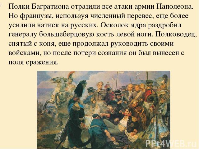 Полки Багратиона отразили все атаки армии Наполеона. Но французы, используя численный перевес, еще более усилили натиск на русских. Осколок ядра раздробил генералу большеберцовую кость левой ноги. Полководец, снятый с коня, еще продолжал руководить …