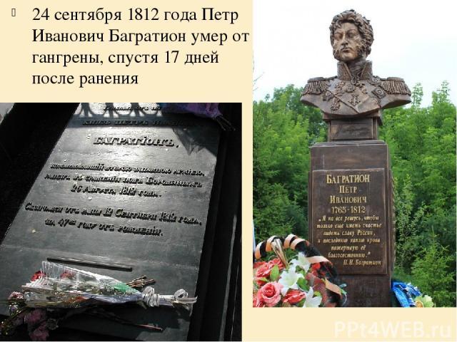 24 сентября 1812 года Петр Иванович Багратион умер от гангрены, спустя 17 дней после ранения