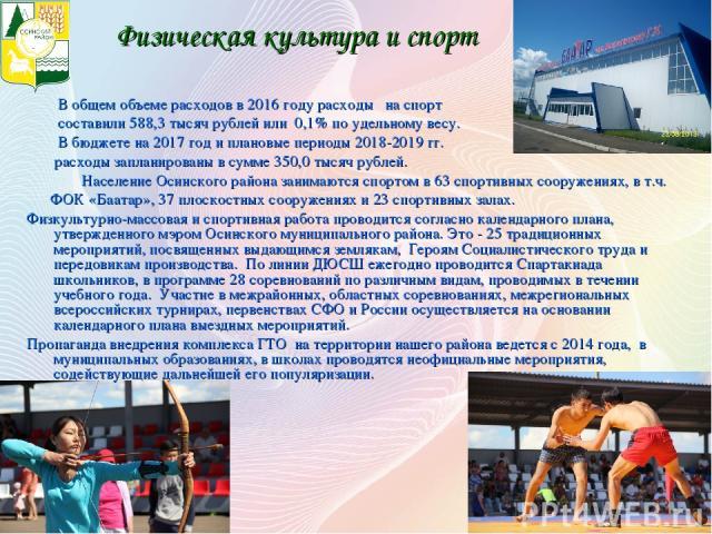 В общем объеме расходов в 2016 году расходы на спорт составили 588,3 тысяч рублей или 0,1% по удельному весу. В бюджете на 2017 год и плановые периоды 2018-2019 гг. расходы запланированы в сумме 350,0 тысяч рублей. Население Осинского района занимаю…