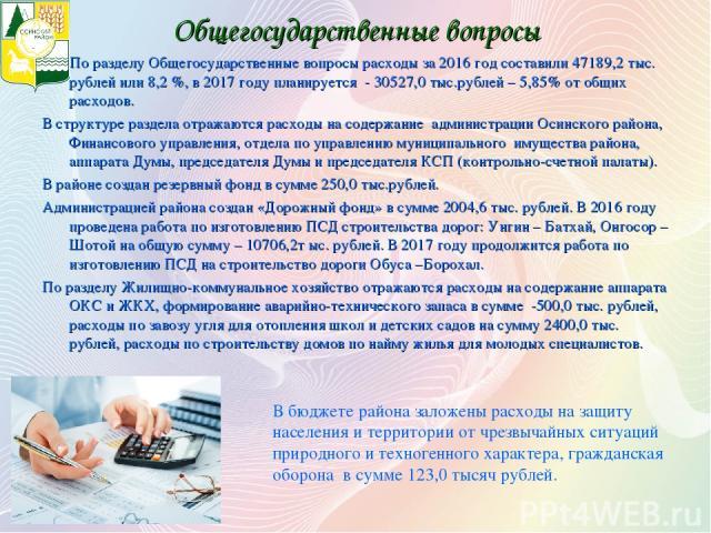 Общегосударственные вопросы По разделу Общегосударственные вопросы расходы за 2016 год составили 47189,2 тыс. рублей или 8,2 %, в 2017 году планируется - 30527,0 тыс.рублей – 5,85% от общих расходов. В структуре раздела отражаются расходы на содержа…
