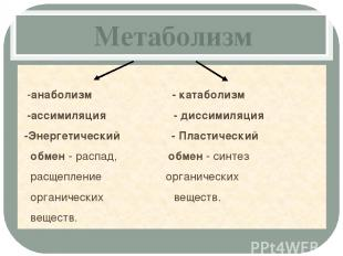 Метаболизм -анаболизм - катаболизм -ассимиляция - диссимиляция -Энергетический -