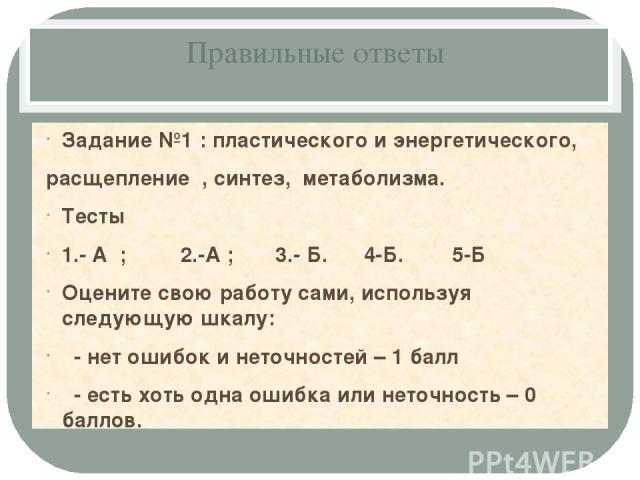 Правильные ответы Задание №1 : пластического и энергетического, расщепление , синтез, метаболизма. Тесты 1.- А ; 2.-А ; 3.- Б. 4-Б. 5-Б Оцените свою работу сами, используя следующую шкалу: - нет ошибок и неточностей – 1 балл - есть хоть одна ошибка …