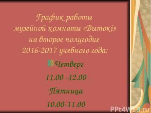График работы музейной комнаты «Вытокі» на второе полугодие 2016-2017 учебного г