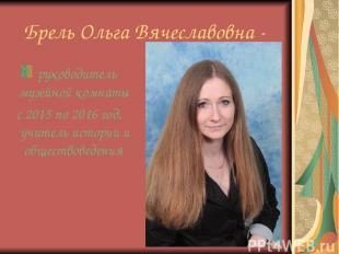 Брель Ольга Вячеславовна - руководитель музейной комнаты с 2015 по 2016 год, учи
