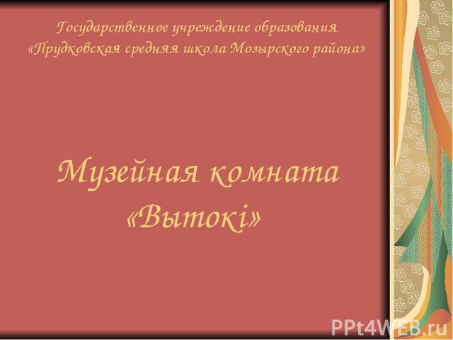 Государственное учреждение образования «Прудковская средняя школа Мозырского района» Музейная комната «Вытокі»