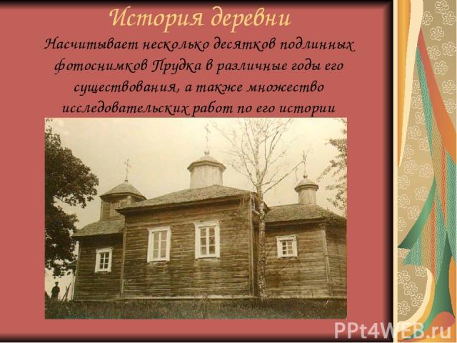 История деревни Насчитывает несколько десятков подлинных фотоснимков Прудка в различные годы его существования, а также множество исследовательских работ по его истории