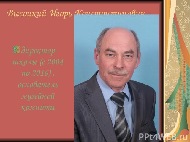 Высоцкий Игорь Константинович - директор школы (с 2004 по 2016) , основатель музейной комнаты
