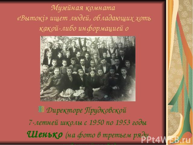 Музейная комната «Вытокі» ищет людей, обладающих хоть какой-либо информацией о Директоре Прудковской 7-летней школы с 1950 по 1953 годы Шенько (на фото в третьем ряду четвертый слева).