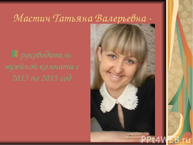 Мастич Татьяна Валерьевна - руководитель музейной комнаты с 2013 по 2015 год