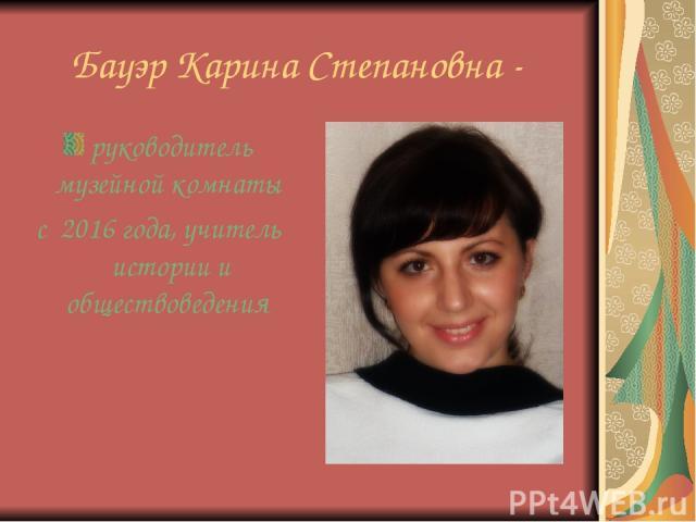 Бауэр Карина Степановна - руководитель музейной комнаты с 2016 года, учитель истории и обществоведения