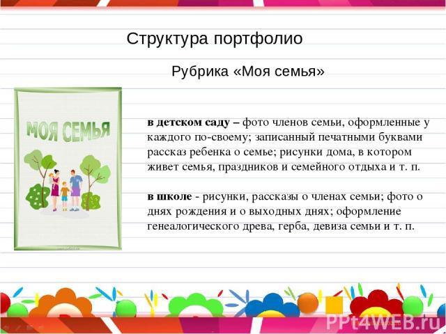 Структура портфолио Рубрика «Моя семья» в детском саду – фото членов семьи, оформленные у каждого по-своему; записанный печатными буквами рассказ ребенка о семье; рисунки дома, в котором живет семья, праздников и семейного отдыха и т. п. в школе - р…
