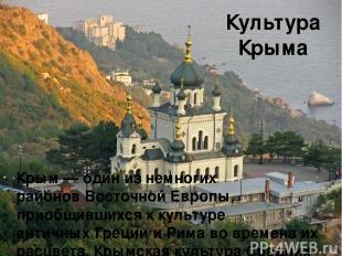 Культура Крыма Крым— один из немногих районовВосточной Европы, приобщившихся к