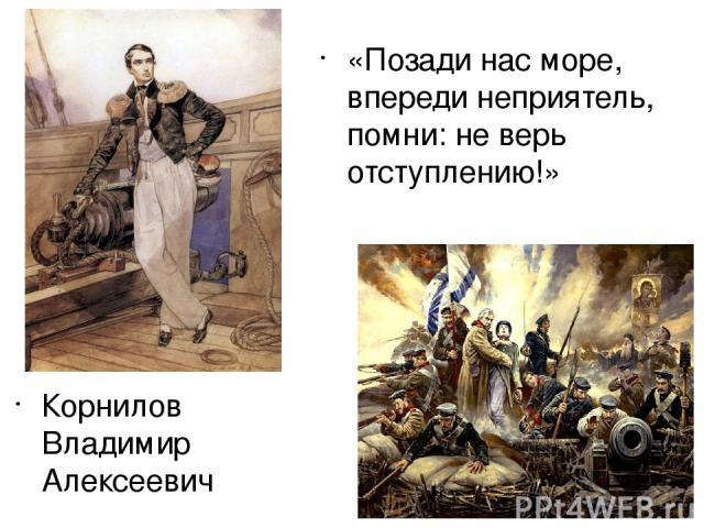 Корнилов Владимир Алексеевич «Позади нас море, впереди неприятель, помни: не верь отступлению!»
