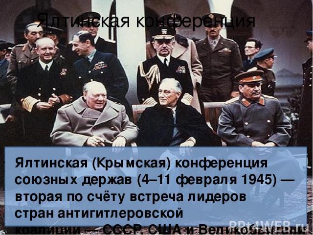 Ялтинская конференция Ялтинская (Крымская) конференция союзных держав(4–11 февраля1945)— вторая по счёту встреча лидеров странантигитлеровской коалиции—СССР,СШАиВеликобритании— во время Второй мировой войны, посвящённая установлениюпослев…