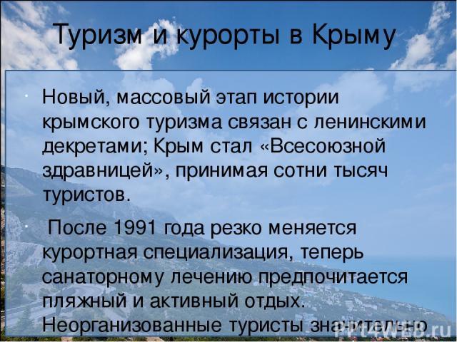 Туризм и курорты в Крыму Новый, массовый этап истории крымского туризма связан с ленинскими декретами; Крым стал «Всесоюзной здравницей», принимая сотни тысяч туристов. После1991 годарезко меняется курортная специализация, теперь санаторному лечен…