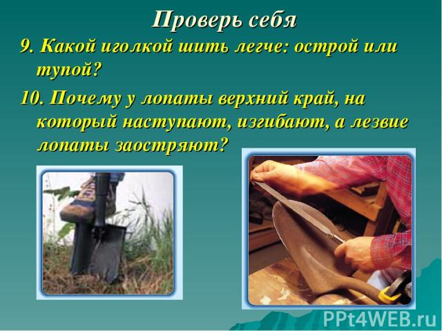 Проверь себя 9. Какой иголкой шить легче: острой или тупой? 10. Почему у лопаты верхний край, на который наступают, изгибают, а лезвие лопаты заостряют?