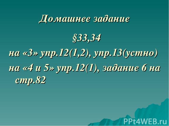 Домашнее задание §33,34 на «3» упр.12(1,2), упр.13(устно) на «4 и 5» упр.12(1), задание 6 на стр.82