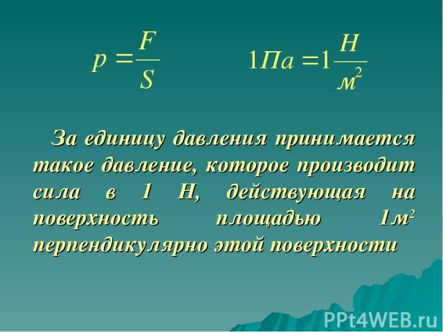 За единицу давления принимается такое давление, которое производит сила в 1 Н, действующая на поверхность площадью 1м2 перпендикулярно этой поверхности