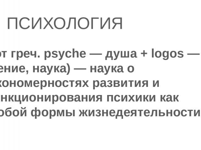ПСИХОЛОГИЯ (от греч. psyche — душа + logos — учение, наука) — наука о закономерностях развития и функционирования психики как особой формы жизнедеятельности.