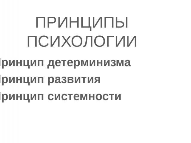 ПРИНЦИПЫ ПСИХОЛОГИИ Принцип детерминизма Принцип развития Принцип системности