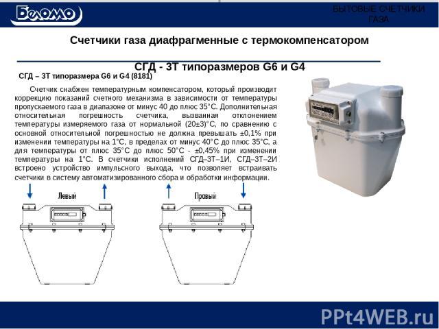 Счетчики газа диафрагменные с термокомпенсатором СГД - 3Т типоразмеров G6 и G4 СГД – 3Т типоразмера G6 и G4 (8181) Счетчик снабжен температурным компенсатором, который производит коррекцию показаний счетного механизма в зависимости от температуры пр…