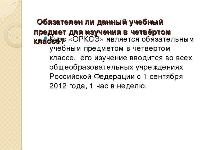 Обязателен ли данный учебный предмет для изучения в четвёртом классе? Курс «ОРКСЭ» является обязательным учебным предметом в четвертом классе, его изучение вводится во всех общеобразовательных учреждениях Российской Федерации с 1 сентября 2012 год…