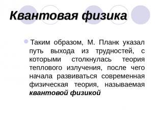 Квантовая физика Таким образом, М. Планк указал путь выхода из трудностей, с кот
