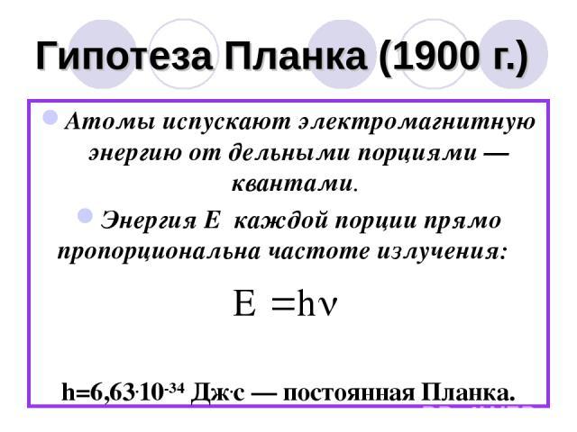 Гипотеза Планка (1900 г.) Атомы испускают электромагнитную энергию от дельными порциями — квантами. Энергия Е каждой порции прямо пропорциональна частоте излучения: h=6,63.10-34 Дж.с — постоянная Планка.