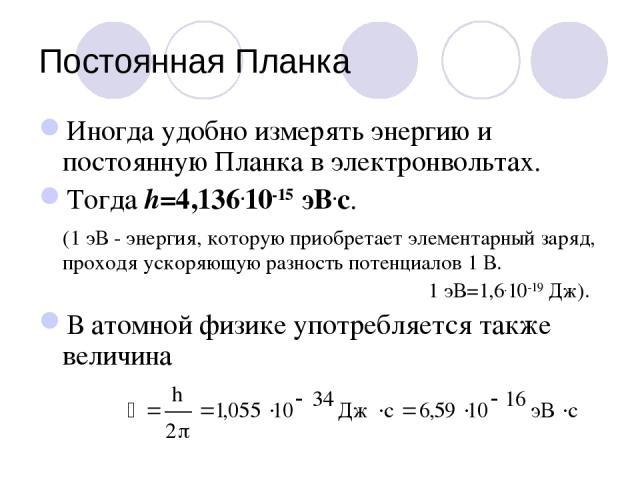 Постоянная Планка Иногда удобно измерять энергию и постоянную Планка в электронвольтах. Тогда h=4,136.10-15 эВ.с. (1 эВ - энергия, которую приобретает элементарный заряд, проходя ускоряющую разность потенциалов 1 В. 1 эВ=1,6.10-19 Дж). В атомной физ…