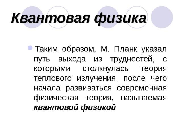 Квантовая физика Таким образом, М. Планк указал путь выхода из трудностей, с которыми столкнулась теория теплового излучения, после чего начала развиваться современная физическая теория, называемая квантовой физикой