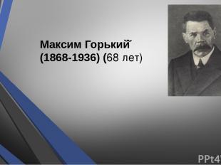 Максим Горький (1868-1936) (68 лет)