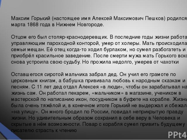 Максим Горький (настоящее имя Алексей Максимович Пешков) родился 16 марта 1868 года в Нижнем Новгороде. Отцом его был столяр-краснодеревщик. В последние годы жизни работал управляющим пароходной конторой, умер от холеры. Мать происходила из семьи ме…