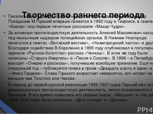 Творчество раннего периода Писательскую карьеру Горький начал как провинциальный литератор. Псевдоним М.Горький впервые появится в 1892 году в Тифлисе, в газете «Кавказ» под первым печатным рассказом «Макар Чудра». За активную пропагандистскую деяте…