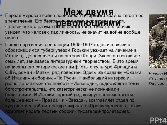 Меж двумя революциями Первая мировая война произвела на Горького крайне тягостное впечатление. Его безграничная вера в прогрессивность человеческого разума была растоптана. Писатель воочию увидел, что человек, как личность, не значит на войне вообще…