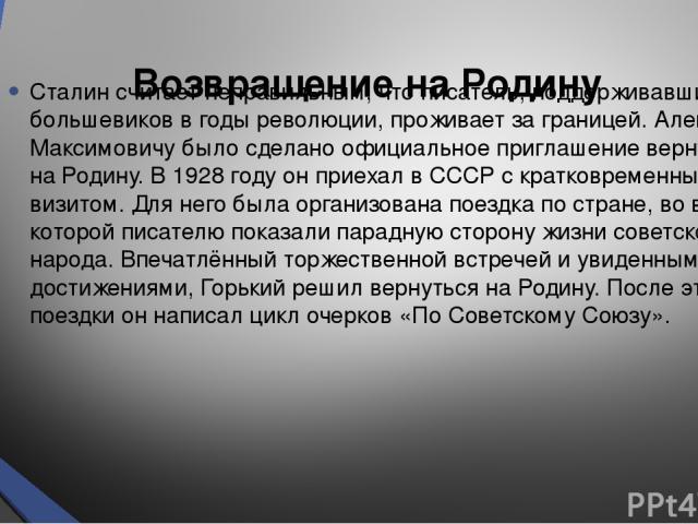 Возвращение на Родину Сталин считает неправильным, что писатель, поддерживавший большевиков в годы революции, проживает за границей. Алексею Максимовичу было сделано официальное приглашение вернуться на Родину. В 1928 году он приехал в СССР с кратко…
