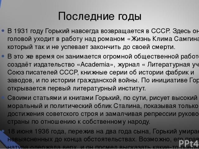 Последние годы В 1931 году Горький навсегда возвращается в СССР. Здесь он с головой уходит в работу над романом «Жизнь Клима Самгина», который так и не успевает закончить до своей смерти. В это же время он занимается огромной общественной работой: с…