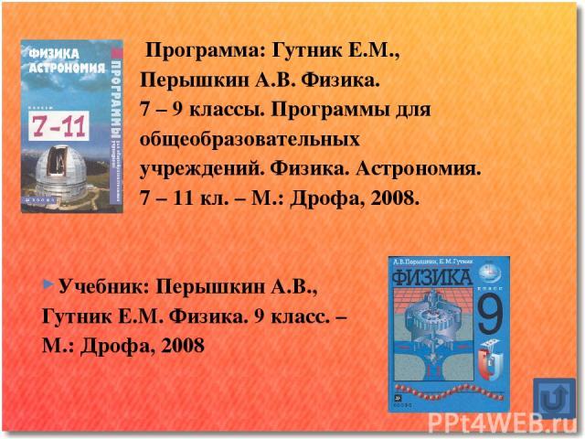 Программа: Гутник Е.М., Перышкин А.В. Физика. 7 – 9 классы. Программы для общеобразовательных учреждений. Физика. Астрономия. 7 – 11 кл. – М.: Дрофа, 2008. Учебник: Перышкин А.В., Гутник Е.М. Физика. 9 класс. – М.: Дрофа, 2008