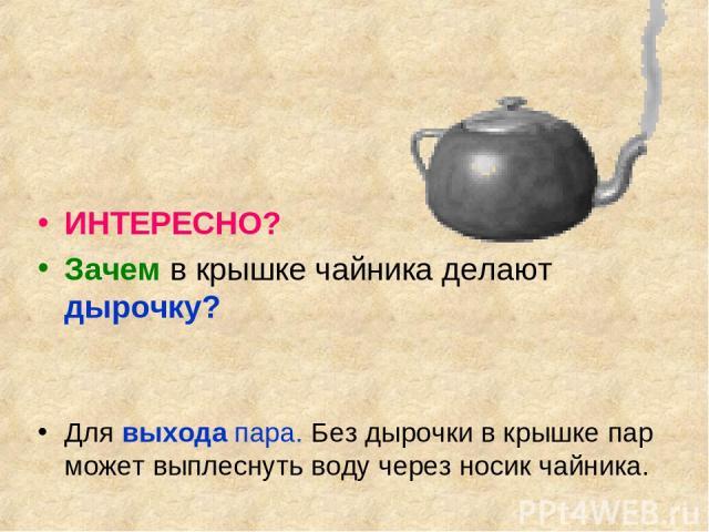 ИНТЕРЕСНО? Зачем в крышке чайника делают дырочку? Для выхода пара. Без дырочки в крышке пар может выплеснуть воду через носик чайника.