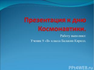 Работу выполнил: Ученик 9 «В» класса Балакин Кирилл.